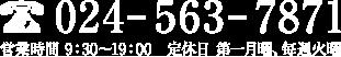 024-563-7871 営業時間 9:30〜19:00 定休日 第一月曜、毎週火曜